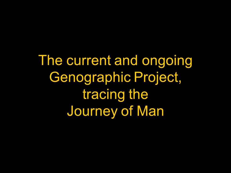 The current and ongoing Genographic Project, tracing the Journey of Man