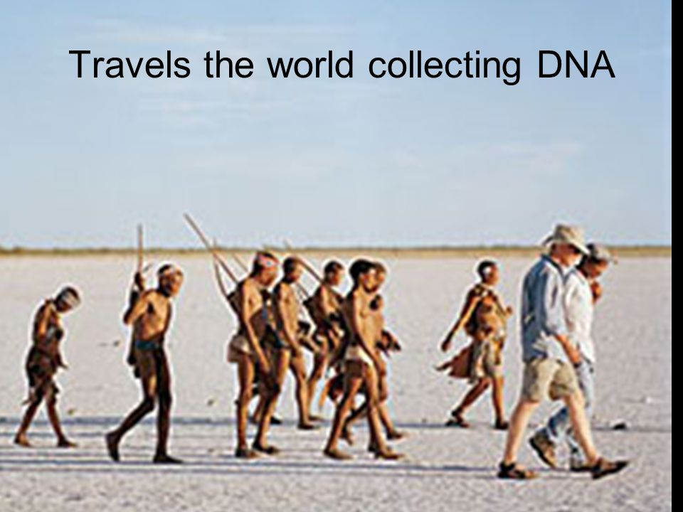 Travels the world collecting DNA