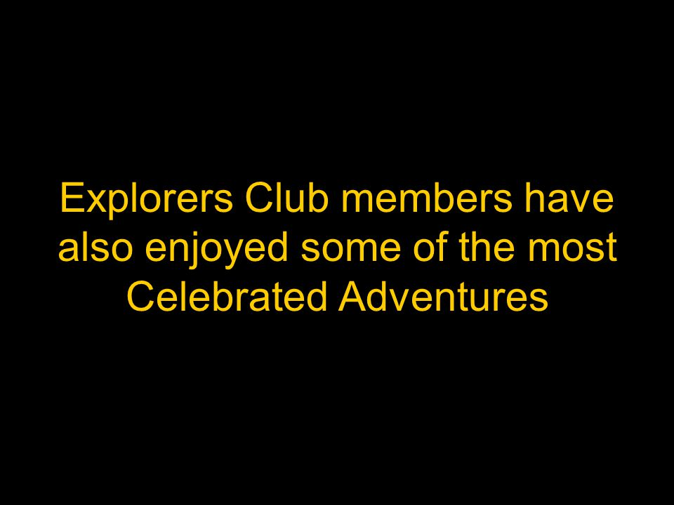 Explorers Club members have also enjoyed some of the most Celebrated Adventures