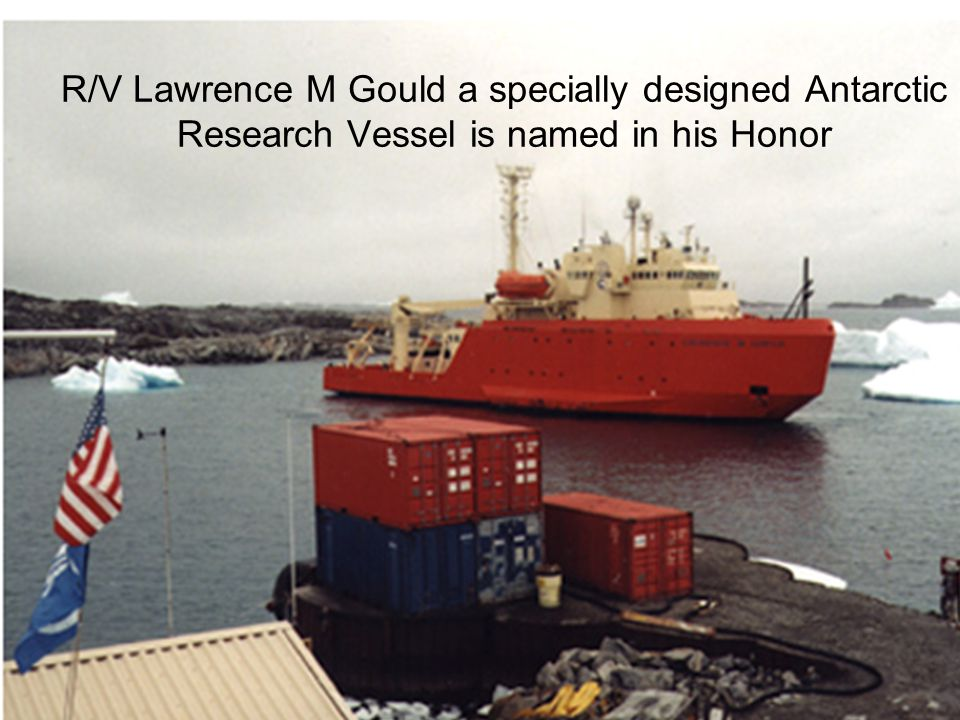 R/V Lawrence M Gould a specially designed Antarctic Research Vessel is named in his Honor