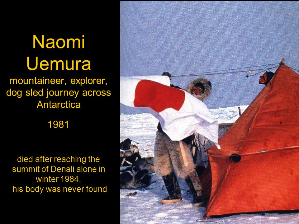 Naomi Uemura mountaineer, explorer, dog sled journey across Antarctica 1981 died after reaching the summit of Denali alone in winter 1984, his body was never found