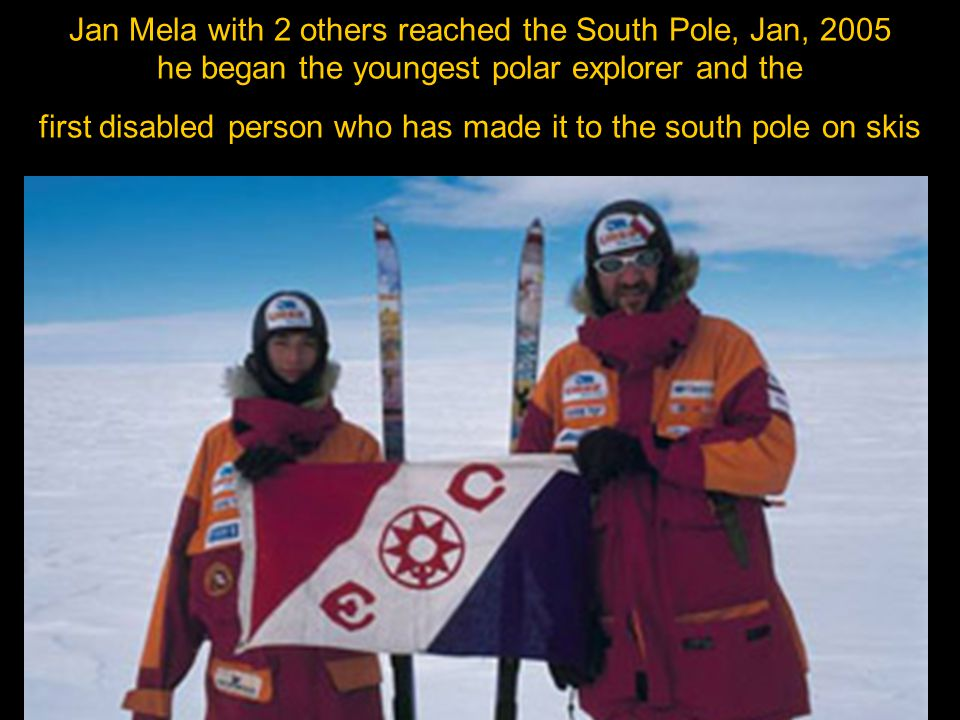 Jan Mela with 2 others reached the South Pole, Jan, 2005 he began the youngest polar explorer and the first disabled person who has made it to the south pole on skis
