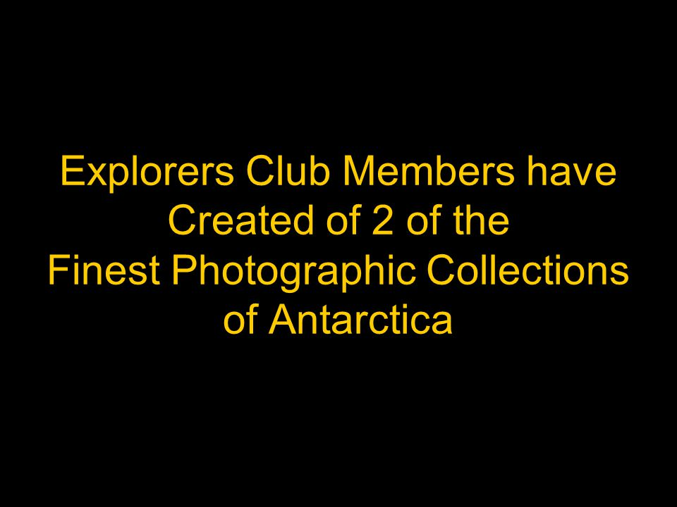 Explorers Club Members have Created of 2 of the Finest Photographic Collections of Antarctica