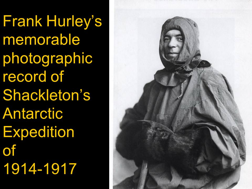 Frank Hurley's memorable photographic record of Shackleton's Antarctic Expedition of 1914-1917