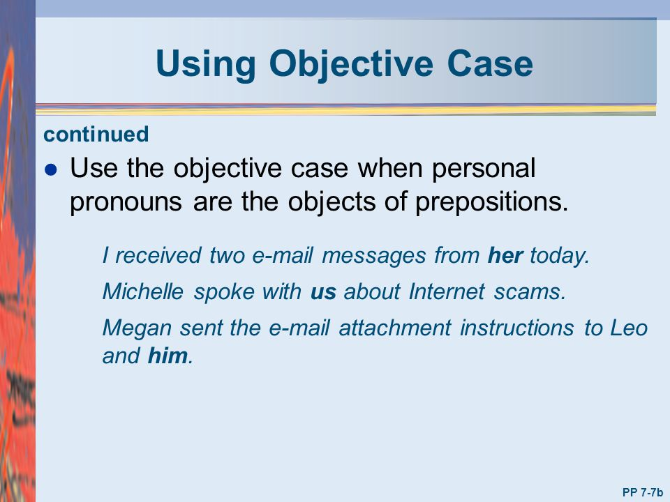 Using Objective Case continued. Use the objective case when personal pronouns are the objects of prepositions.