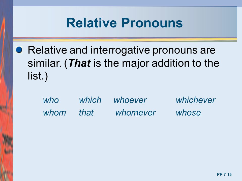 Relative Pronouns Relative and interrogative pronouns are similar. (That is the major addition to the list.)