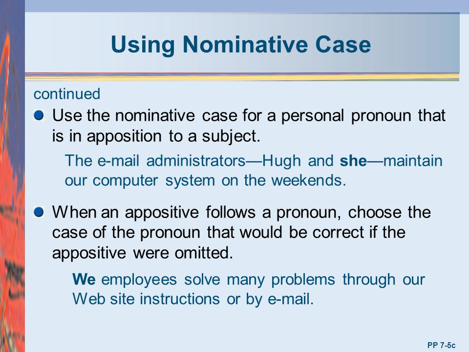 Using Nominative Case continued. Use the nominative case for a personal pronoun that is in apposition to a subject.