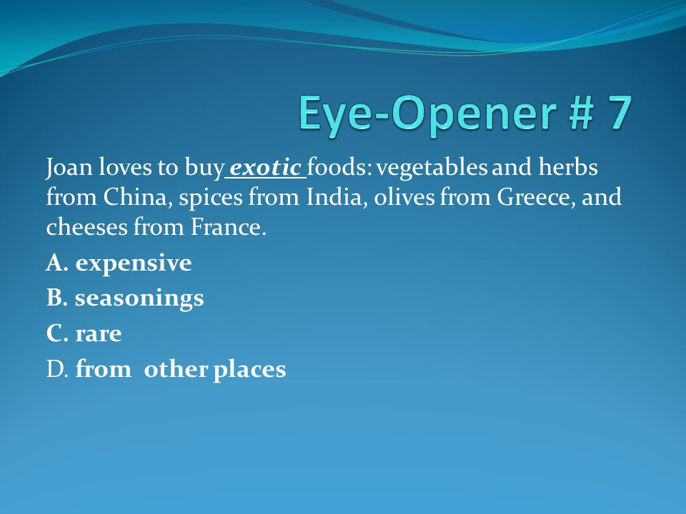 Eye-Opener # 7 Joan loves to buy exotic foods: vegetables and herbs from China, spices from India, olives from Greece, and cheeses from France.