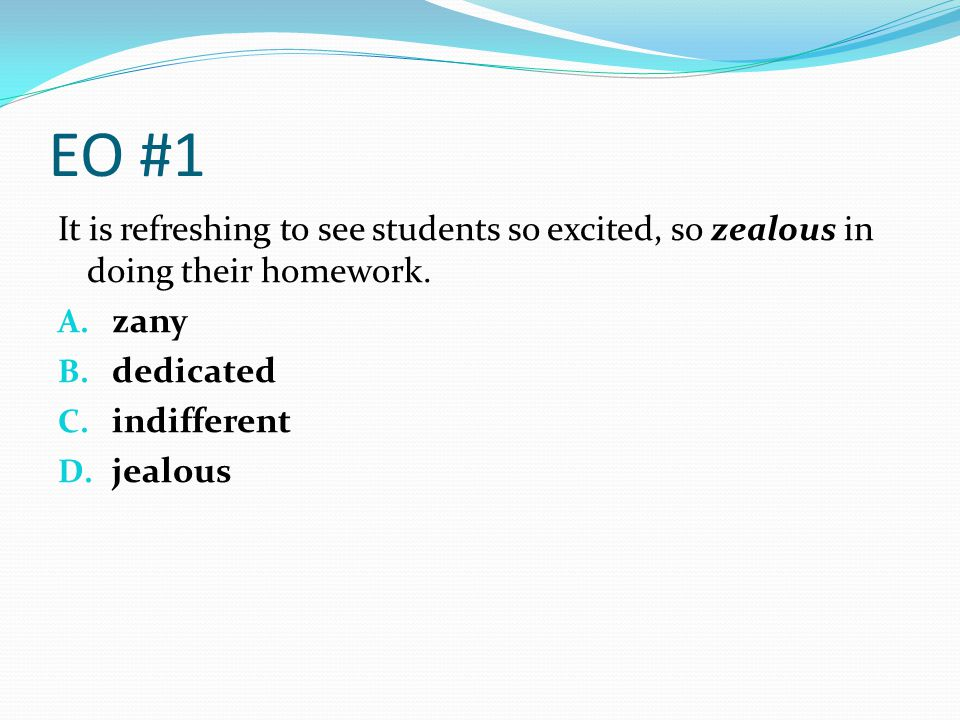 EO #1 It is refreshing to see students so excited, so zealous in doing their homework. zany. dedicated.