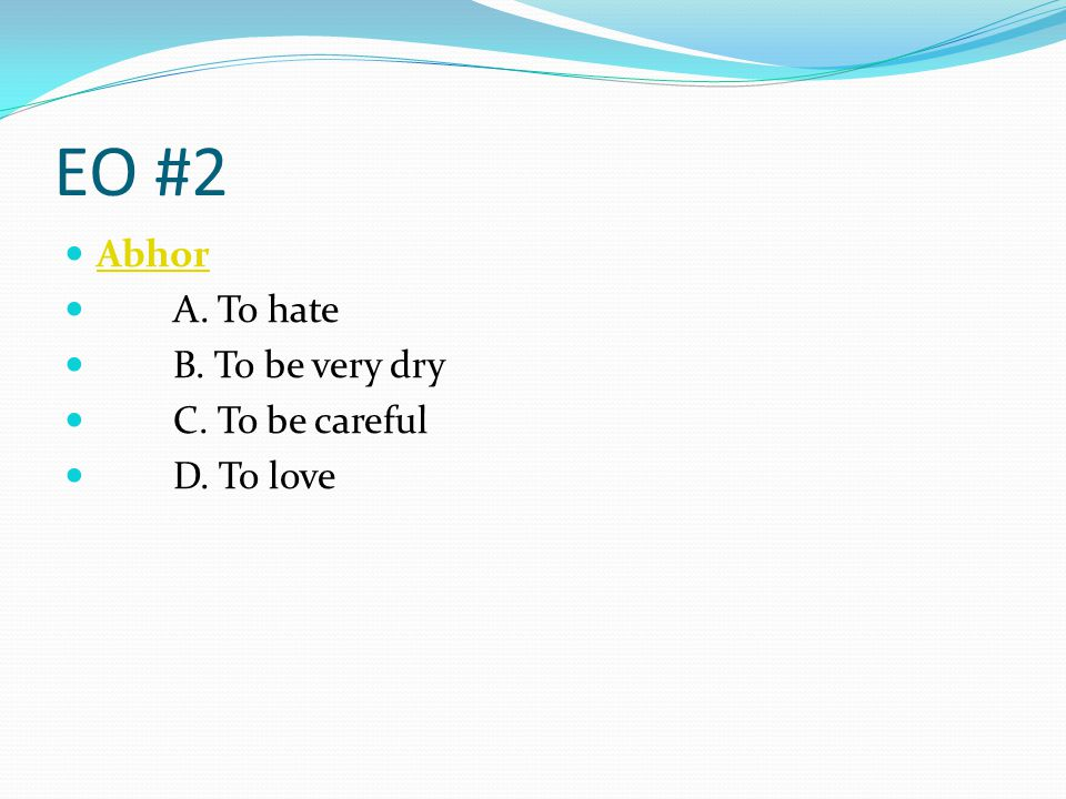 EO #2 Abhor. A. To hate. B. To be very dry.