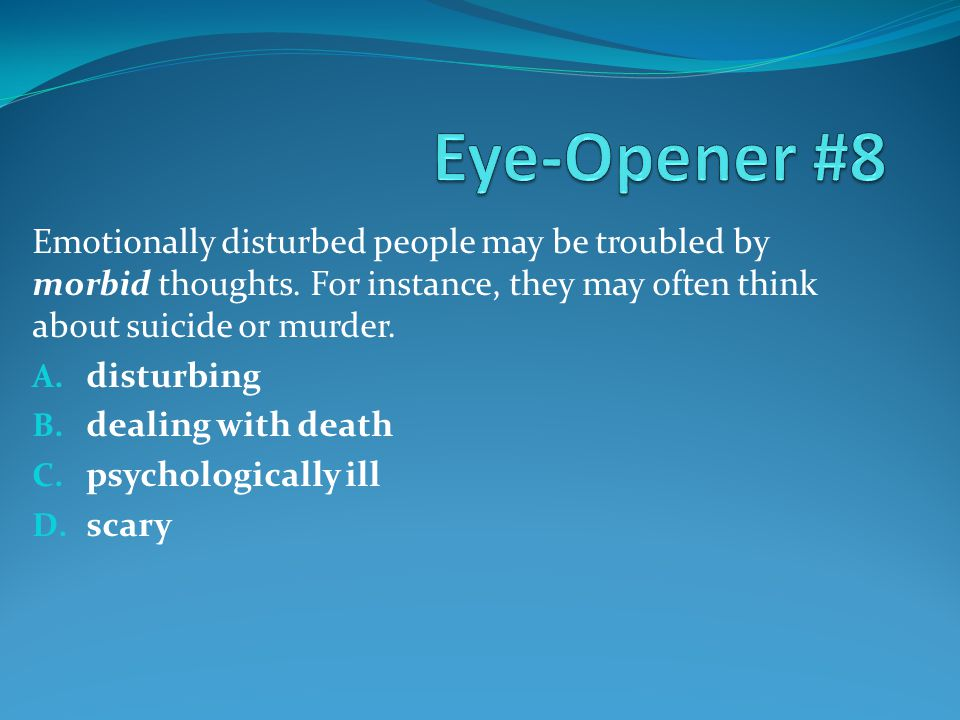 Eye-Opener #8 Emotionally disturbed people may be troubled by morbid thoughts. For instance, they may often think about suicide or murder.