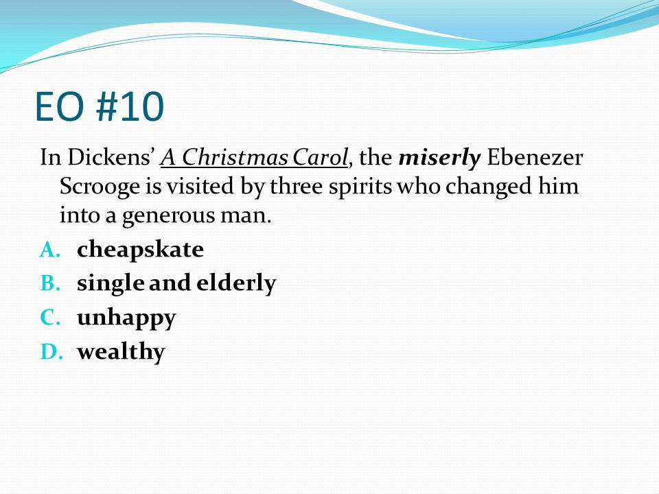 EO #10 In Dickens' A Christmas Carol, the miserly Ebenezer Scrooge is visited by three spirits who changed him into a generous man.