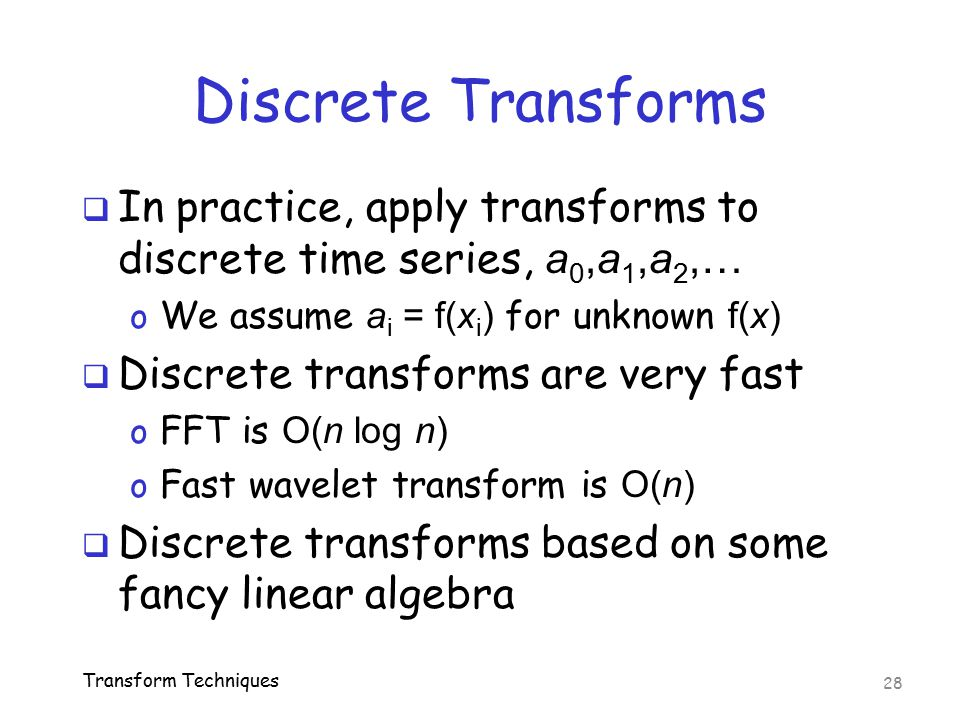 Discrete Transforms In practice, apply transforms to discrete time series, a0,a1,a2,… We assume ai = f(xi) for unknown f(x)