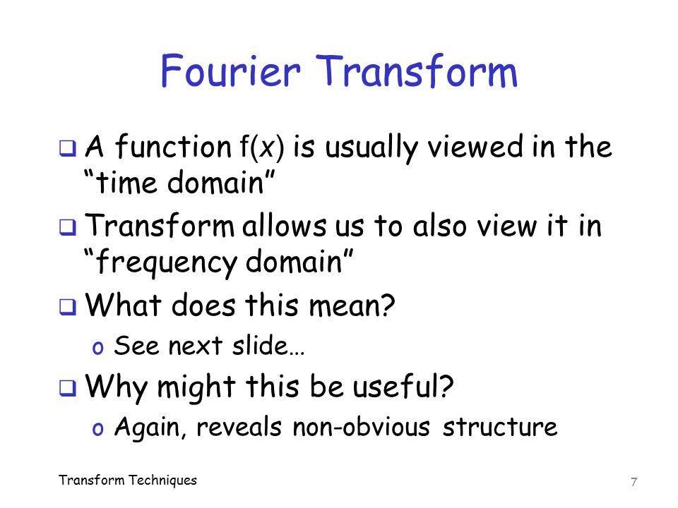 Fourier Transform A function f(x) is usually viewed in the time domain Transform allows us to also view it in frequency domain