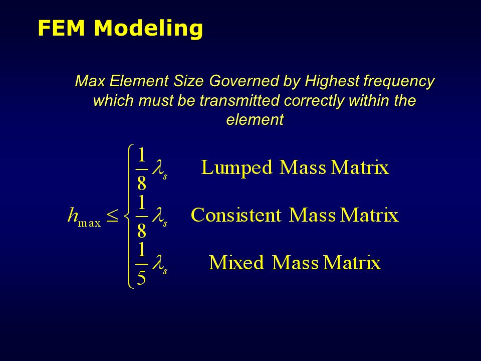 FEM Modeling Max Element Size Governed by Highest frequency which must be transmitted correctly within the element.