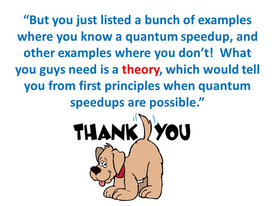 But you just listed a bunch of examples where you know a quantum speedup, and other examples where you don't.