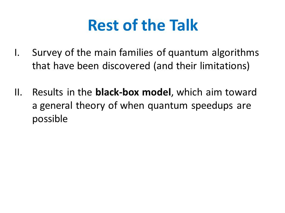 Rest of the Talk Survey of the main families of quantum algorithms that have been discovered (and their limitations)