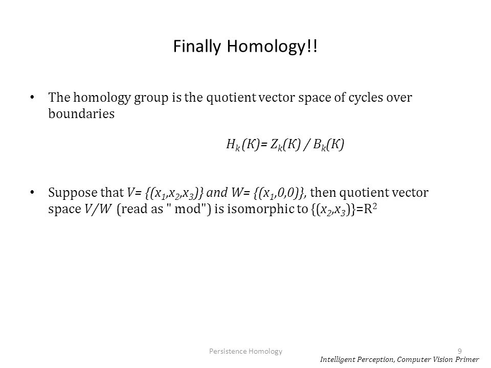 Finally Homology!! The homology group is the quotient vector space of cycles over boundaries. Hk (К)= Zk(К) / Bk(К)