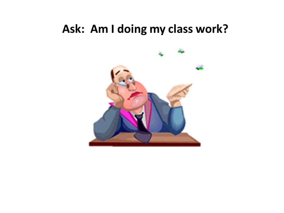 Ask: Am I doing my class work