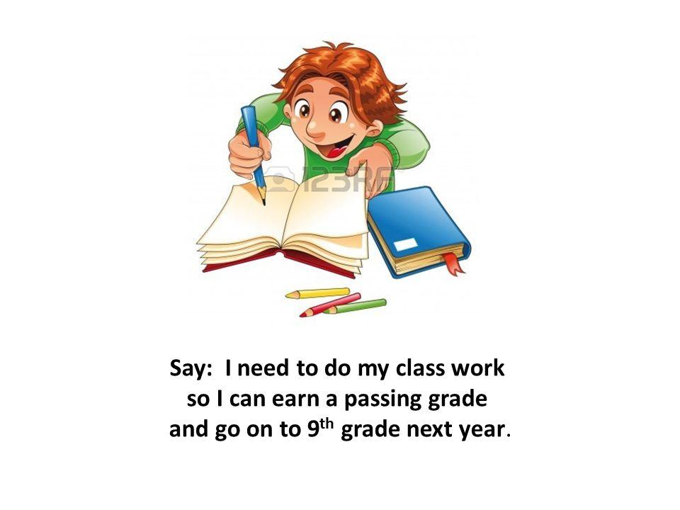 Say: I need to do my class work so I can earn a passing grade