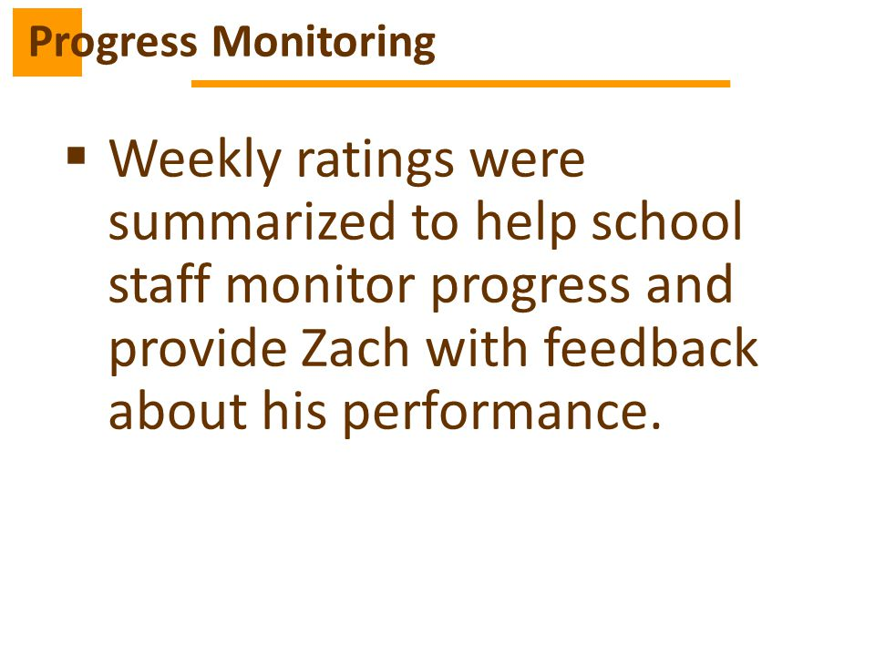Progress Monitoring Weekly ratings were summarized to help school staff monitor progress and provide Zach with feedback about his performance.