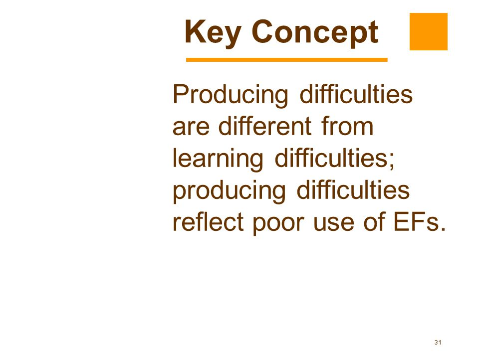 Key Concept Producing difficulties are different from learning difficulties; producing difficulties reflect poor use of EFs.