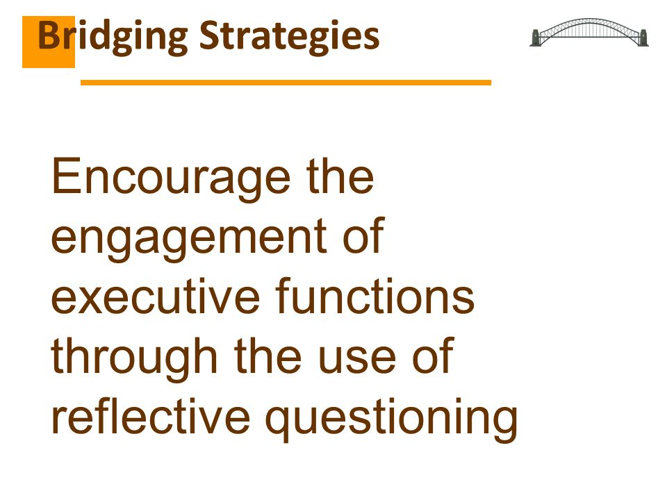Bridging Strategies Encourage the engagement of executive functions through the use of reflective questioning.