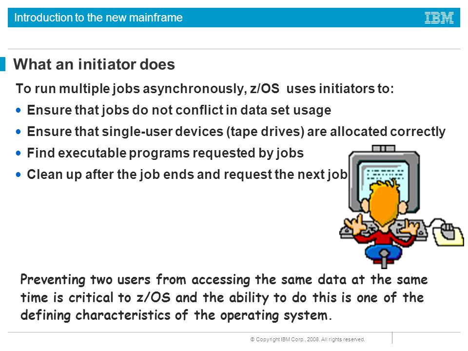 What an initiator does To run multiple jobs asynchronously, z/OS uses initiators to: Ensure that jobs do not conflict in data set usage.