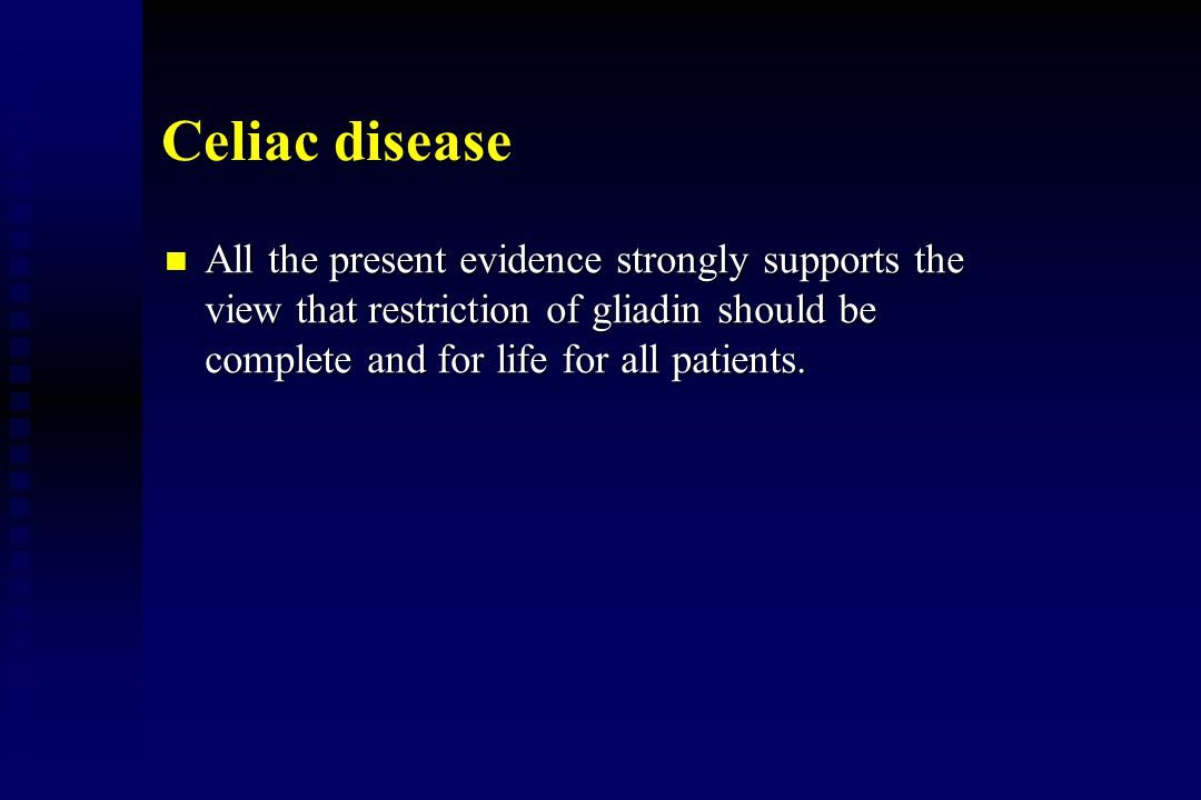 Celiac disease All the present evidence strongly supports the view that restriction of gliadin should be complete and for life for all patients.