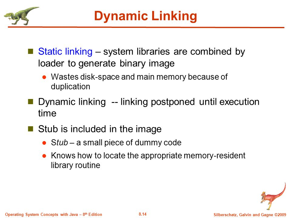 Dynamic Linking Static linking – system libraries are combined by loader to generate binary image.