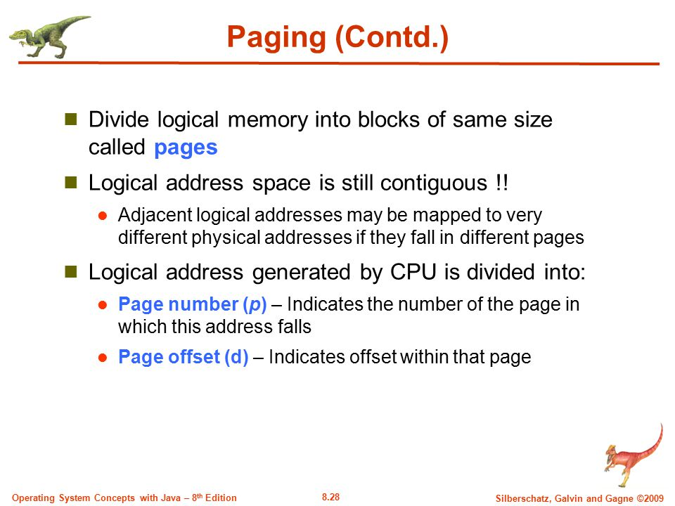 Paging (Contd.) Divide logical memory into blocks of same size called pages. Logical address space is still contiguous !!