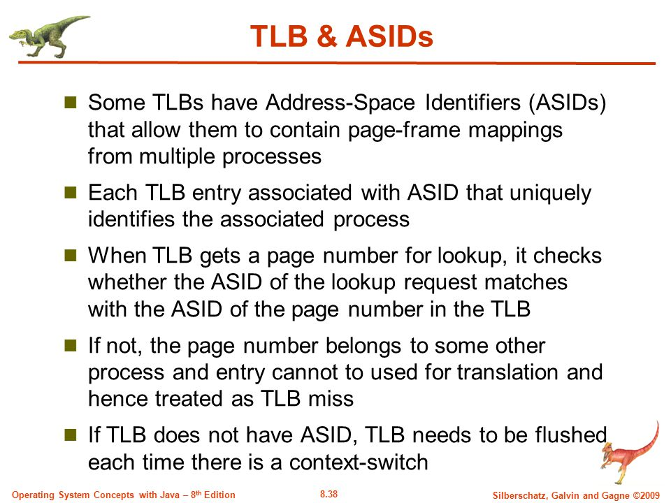 TLB & ASIDs Some TLBs have Address-Space Identifiers (ASIDs) that allow them to contain page-frame mappings from multiple processes.