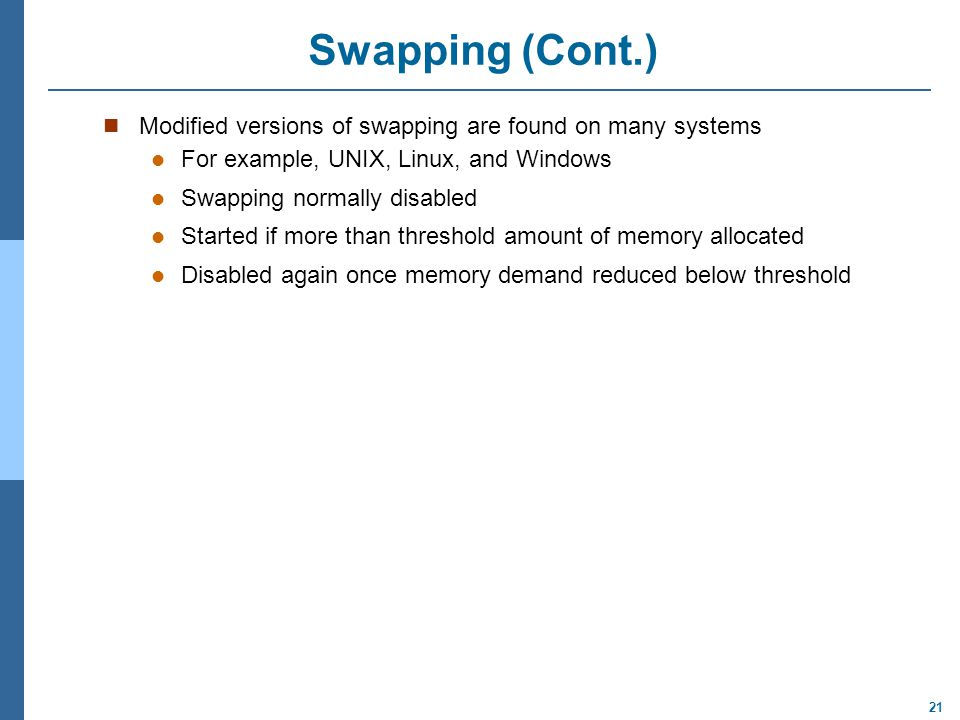 Swapping (Cont.) Modified versions of swapping are found on many systems. For example, UNIX, Linux, and Windows.