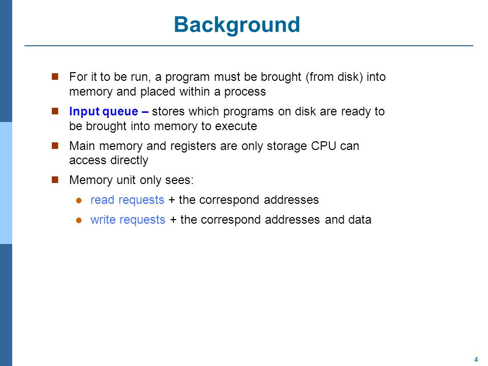 Background For it to be run, a program must be brought (from disk) into memory and placed within a process.