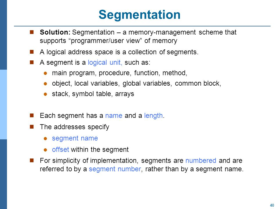 Segmentation Solution: Segmentation – a memory-management scheme that supports programmer/user view of memory.