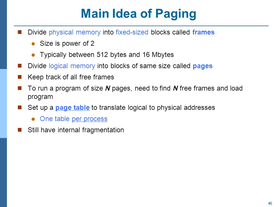 Main Idea of Paging Divide physical memory into fixed-sized blocks called frames. Size is power of 2.