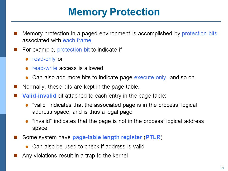 Memory Protection Memory protection in a paged environment is accomplished by protection bits associated with each frame.