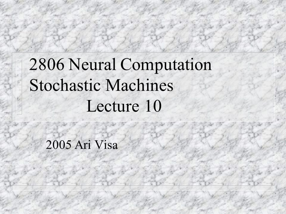 2806 Neural Computation Stochastic Machines Lecture 10