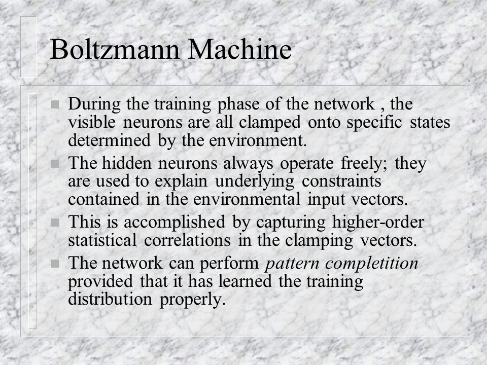 Boltzmann Machine During the training phase of the network , the visible neurons are all clamped onto specific states determined by the environment.