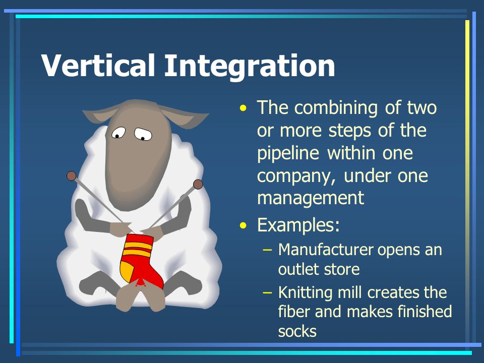 Vertical Integration The combining of two or more steps of the pipeline within one company, under one management.