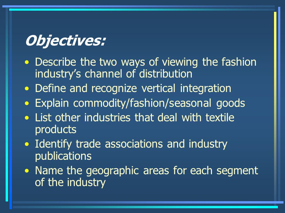 Objectives: Describe the two ways of viewing the fashion industry's channel of distribution. Define and recognize vertical integration.