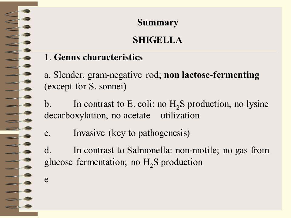 Summary SHIGELLA. 1. Genus characteristics. a. Slender, gram-negative rod; non lactose-fermenting (except for S. sonnei)