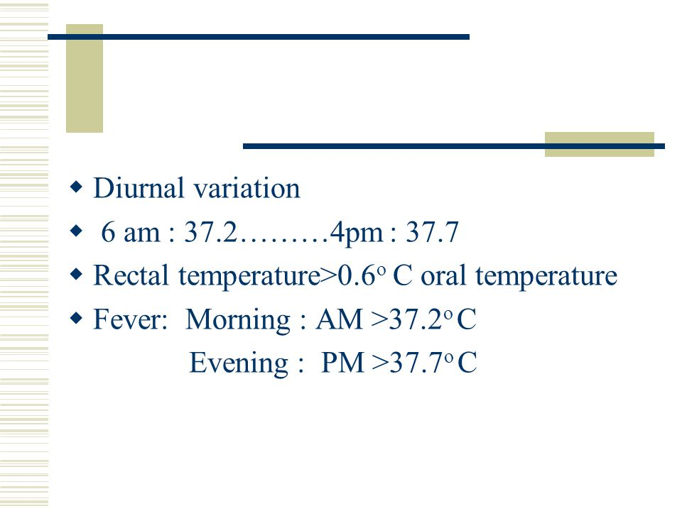 Diurnal variation 6 am : 37.2………4pm : 37.7. Rectal temperature>0.6o C oral temperature. Fever: Morning : AM >37.2o C.