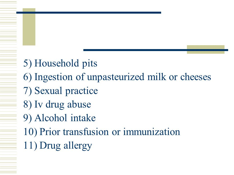 5) Household pits 6) Ingestion of unpasteurized milk or cheeses. 7) Sexual practice. 8) Iv drug abuse.