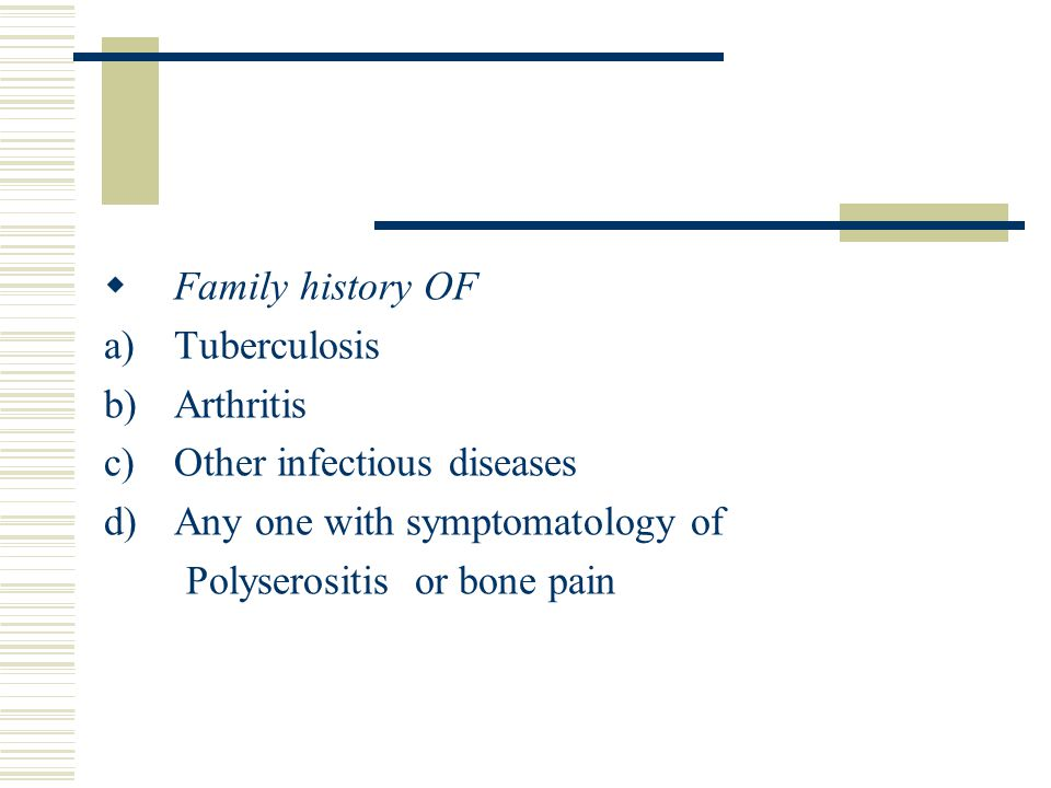 Family history OF Tuberculosis. Arthritis. Other infectious diseases. Any one with symptomatology of.