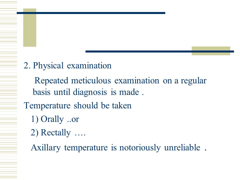 2. Physical examination Repeated meticulous examination on a regular basis until diagnosis is made .