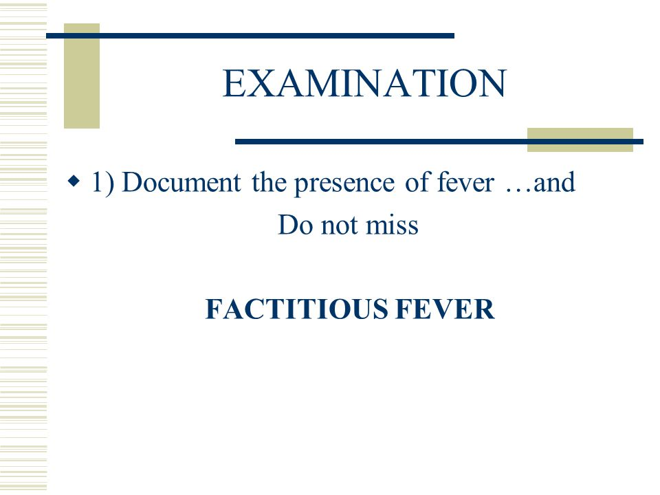 EXAMINATION 1) Document the presence of fever …and Do not miss
