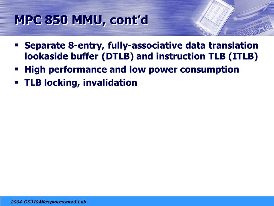 MPC 850 MMU, cont'd Separate 8-entry, fully-associative data translation lookaside buffer (DTLB) and instruction TLB (ITLB)