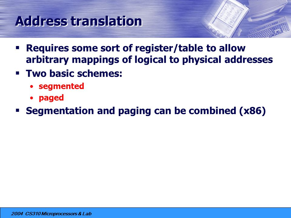 Address translation Requires some sort of register/table to allow arbitrary mappings of logical to physical addresses.