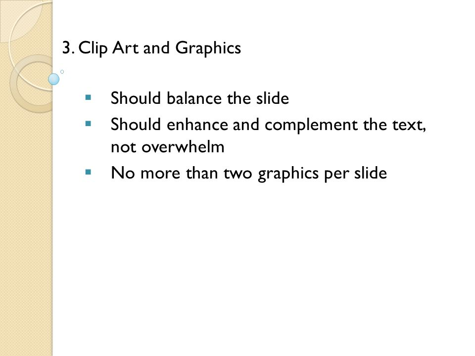 3. Clip Art and Graphics Should balance the slide. Should enhance and complement the text, not overwhelm